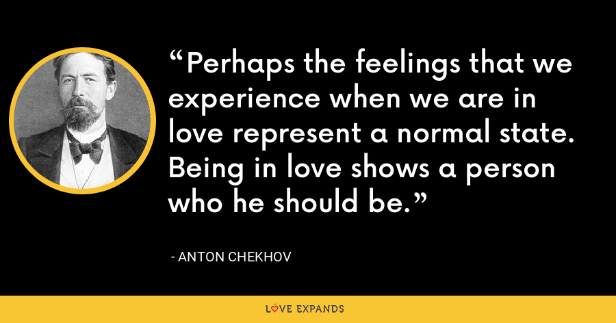 Perhaps the feelings that we experience when we are in love represent a normal state. Being in love shows a person who he should be. - Anton Chekhov