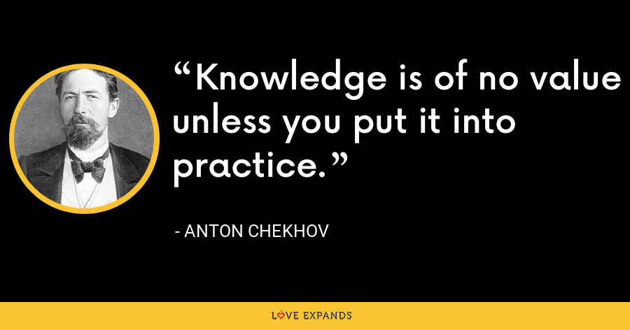 Knowledge is of no value unless you put it into practice. - Anton Chekhov