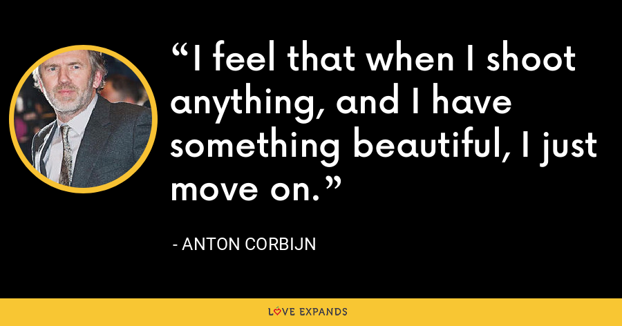 I feel that when I shoot anything, and I have something beautiful, I just move on. - Anton Corbijn