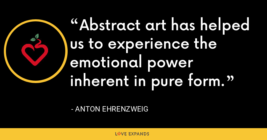 Abstract art has helped us to experience the emotional power inherent in pure form. - Anton Ehrenzweig