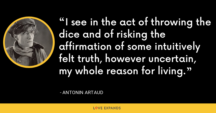 I see in the act of throwing the dice and of risking the affirmation of some intuitively felt truth, however uncertain, my whole reason for living. - Antonin Artaud