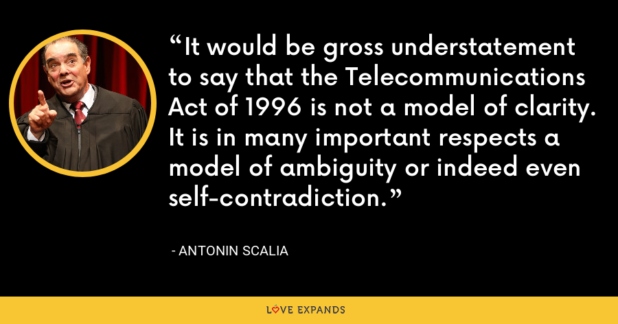 It would be gross understatement to say that the Telecommunications Act of 1996 is not a model of clarity. It is in many important respects a model of ambiguity or indeed even self-contradiction. - Antonin Scalia