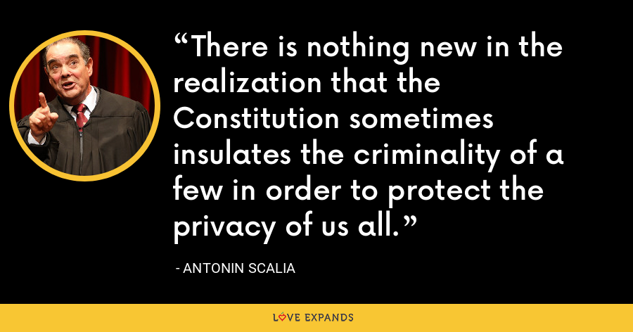 There is nothing new in the realization that the Constitution sometimes insulates the criminality of a few in order to protect the privacy of us all. - Antonin Scalia