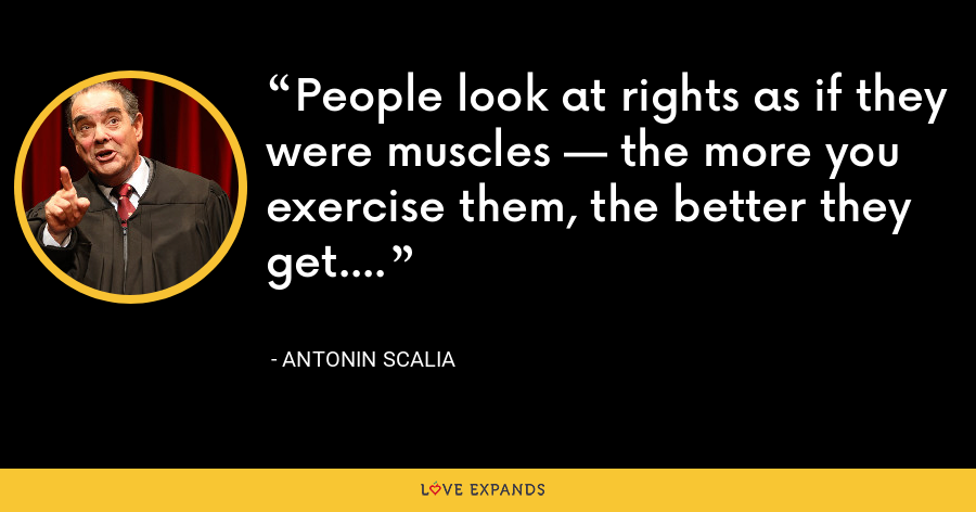People look at rights as if they were muscles — the more you exercise them, the better they get. - Antonin Scalia