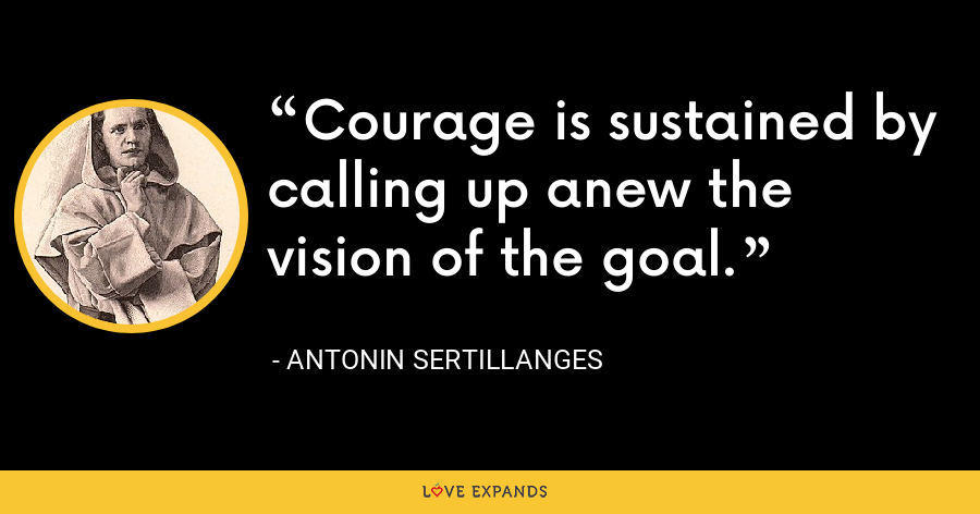 Courage is sustained by calling up anew the vision of the goal. - Antonin Sertillanges