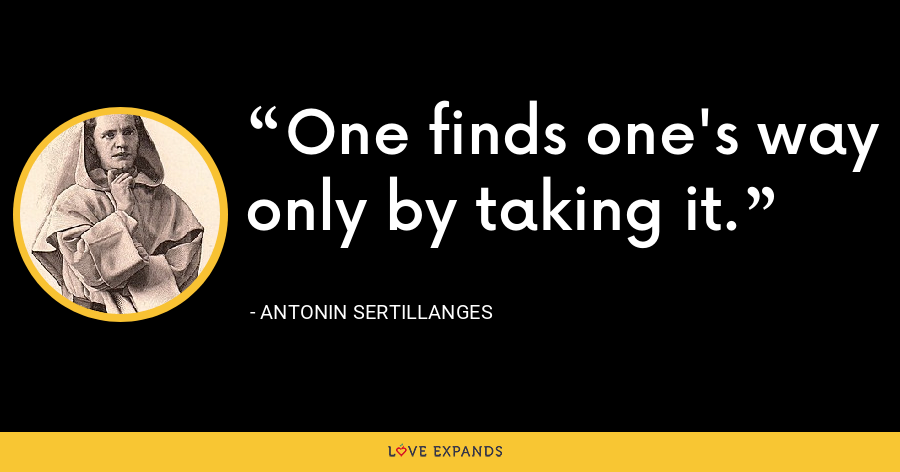 One finds one's way only by taking it. - Antonin Sertillanges