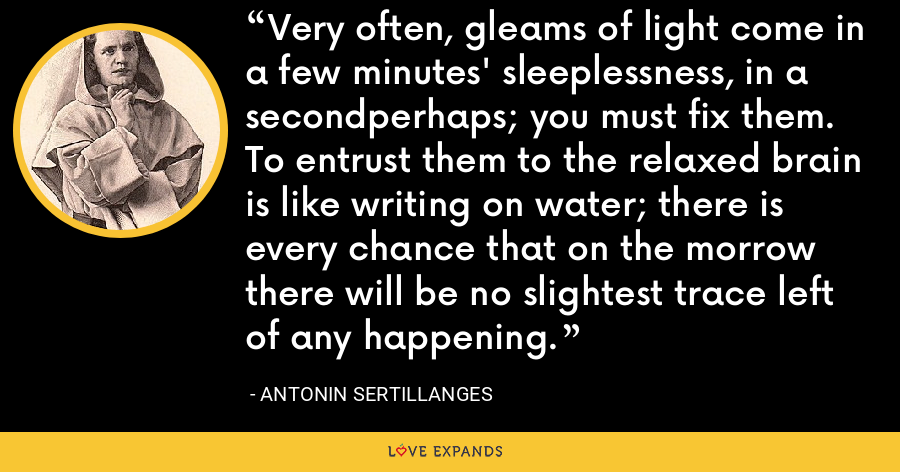 Very often, gleams of light come in a few minutes' sleeplessness, in a secondperhaps; you must fix them. To entrust them to the relaxed brain is like writing on water; there is every chance that on the morrow there will be no slightest trace left of any happening. - Antonin Sertillanges