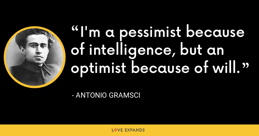 I'm a pessimist because of intelligence, but an optimist because of will. - Antonio Gramsci