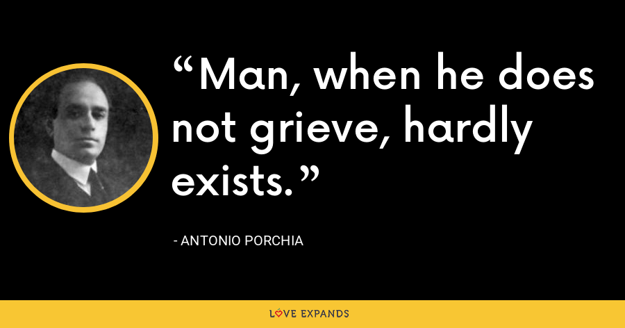 Man, when he does not grieve, hardly exists. - Antonio Porchia