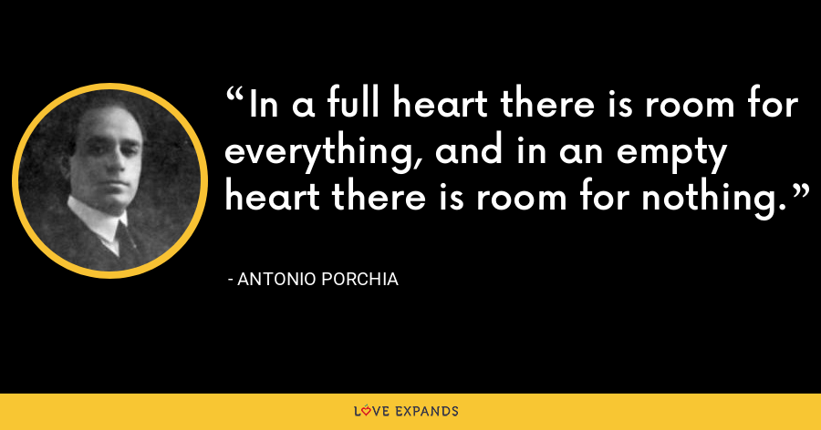 In a full heart there is room for everything, and in an empty heart there is room for nothing. - Antonio Porchia