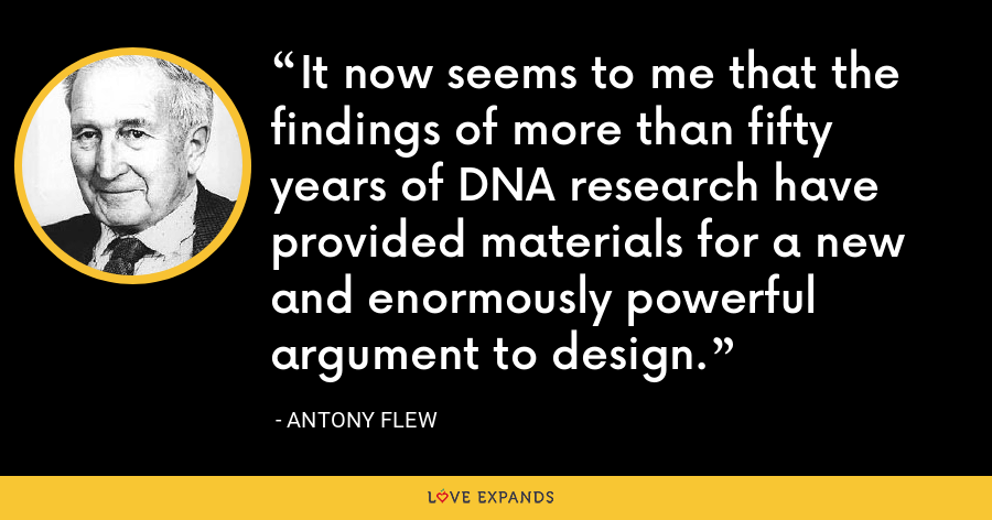 It now seems to me that the findings of more than fifty years of DNA research have provided materials for a new and enormously powerful argument to design. - Antony Flew