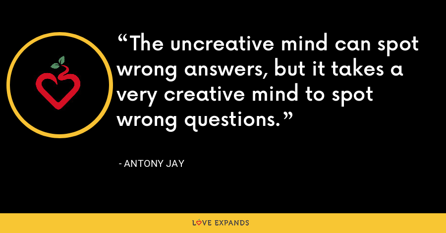 The uncreative mind can spot wrong answers, but it takes a very creative mind to spot wrong questions. - Antony Jay