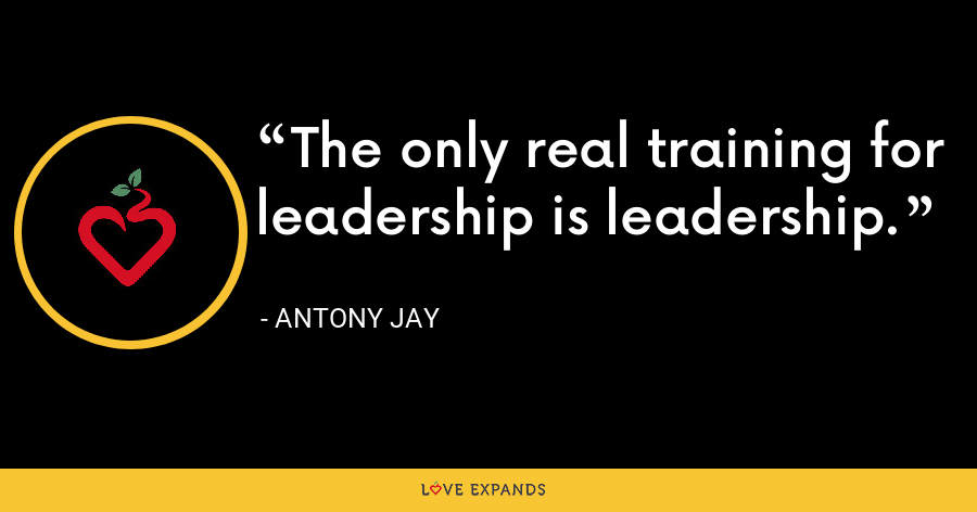 The only real training for leadership is leadership. - Antony Jay