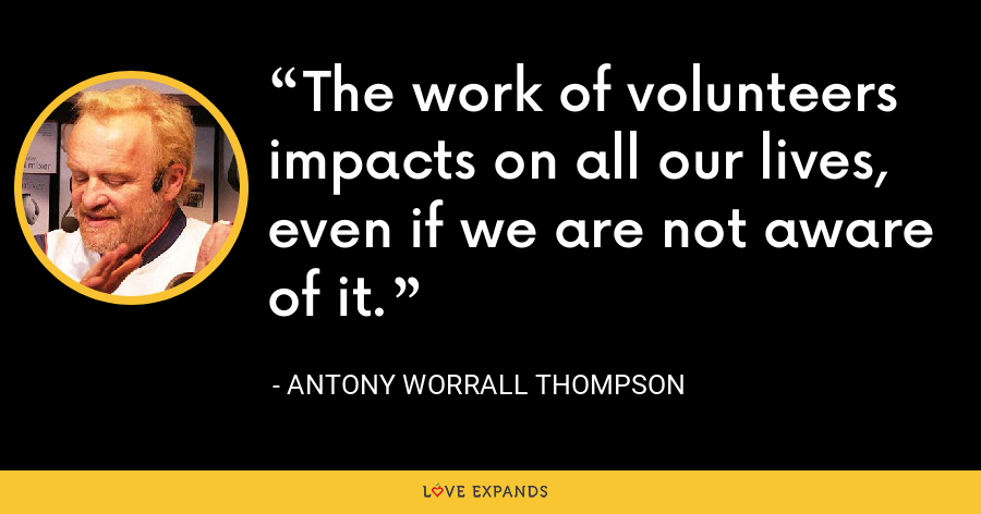 The work of volunteers impacts on all our lives, even if we are not aware of it. - Antony Worrall Thompson
