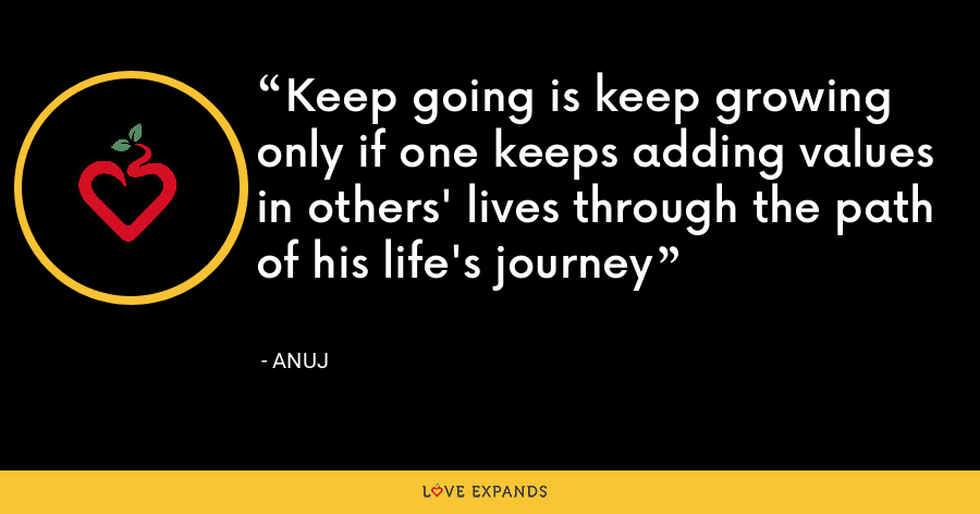 Keep going is keep growing only if one keeps adding values in others' lives through the path of his life's journey - Anuj