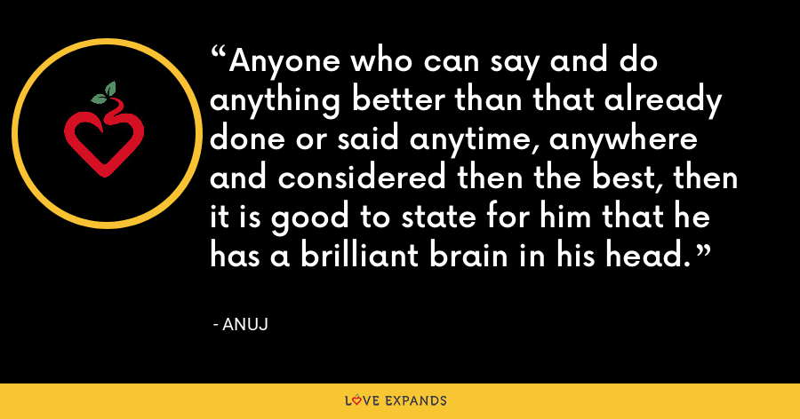 Anyone who can say and do anything better than that already done or said anytime, anywhere and considered then the best, then it is good to state for him that he has a brilliant brain in his head. - Anuj