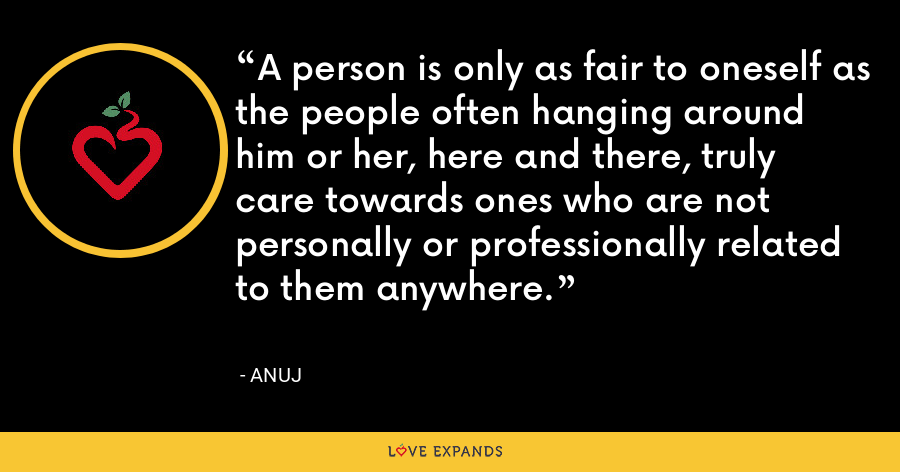 A person is only as fair to oneself as the people often hanging around him or her, here and there, truly care towards ones who are not personally or professionally related to them anywhere. - Anuj