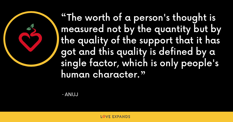 The worth of a person's thought is measured not by the quantity but by the quality of the support that it has got and this quality is defined by a single factor, which is only people's human character. - Anuj