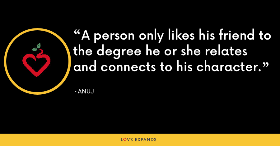 A person only likes his friend to the degree he or she relates and connects to his character. - Anuj