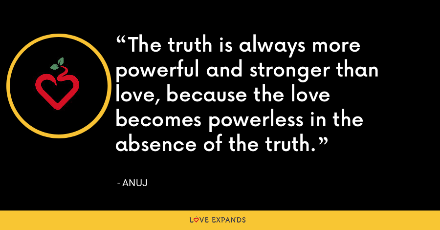 The truth is always more powerful and stronger than love, because the love becomes powerless in the absence of the truth. - Anuj