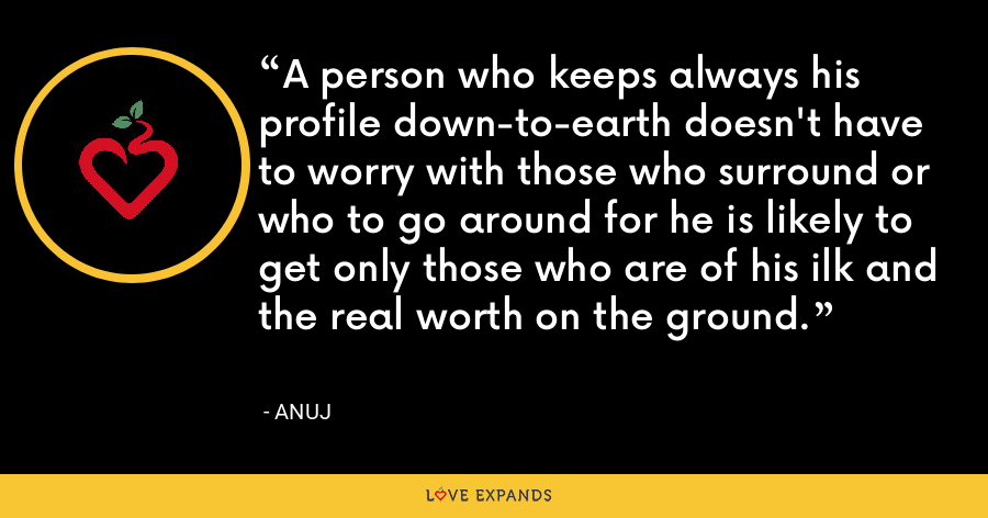 A person who keeps always his profile down-to-earth doesn't have to worry with those who surround or who to go around for he is likely to get only those who are of his ilk and the real worth on the ground. - Anuj