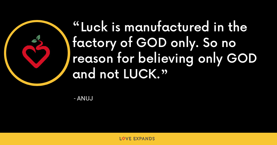 Luck is manufactured in the factory of GOD only. So no reason for believing only GOD and not LUCK. - Anuj