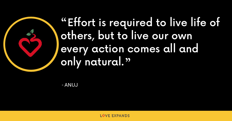 Effort is required to live life of others, but to live our own every action comes all and only natural. - Anuj