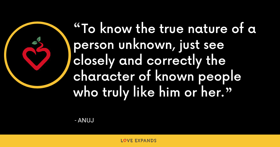 To know the true nature of a person unknown, just see closely and correctly the character of known people who truly like him or her. - Anuj