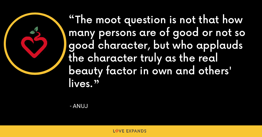 The moot question is not that how many persons are of good or not so good character, but who applauds the character truly as the real beauty factor in own and others' lives. - Anuj