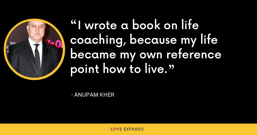 I wrote a book on life coaching, because my life became my own reference point how to live. - Anupam Kher