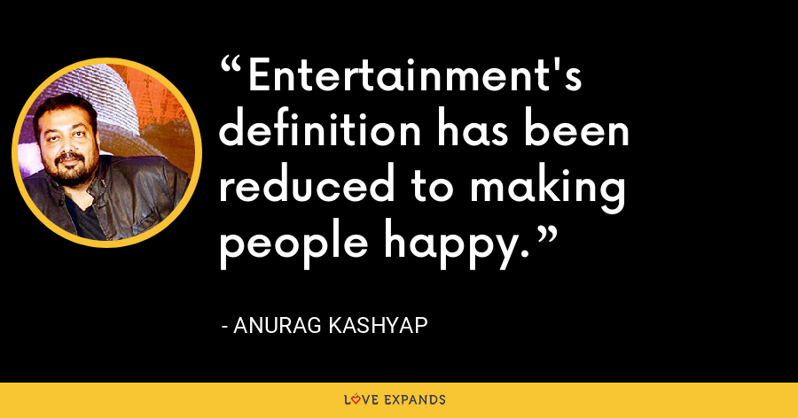 Entertainment's definition has been reduced to making people happy. - Anurag Kashyap