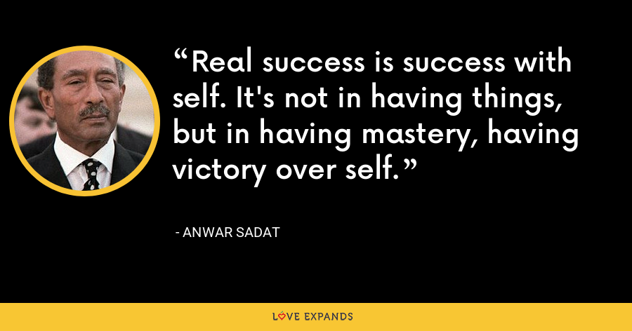 Real success is success with self. It's not in having things, but in having mastery, having victory over self. - Anwar Sadat