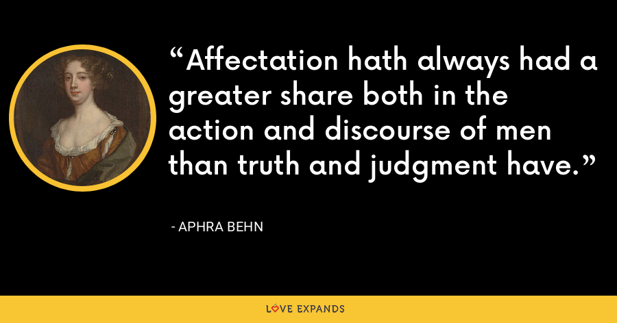 Affectation hath always had a greater share both in the action and discourse of men than truth and judgment have. - Aphra Behn