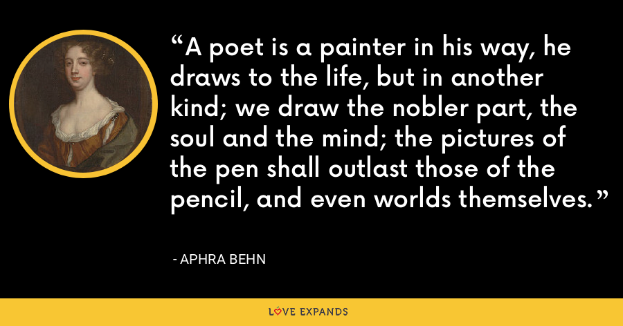 A poet is a painter in his way, he draws to the life, but in another kind; we draw the nobler part, the soul and the mind; the pictures of the pen shall outlast those of the pencil, and even worlds themselves. - Aphra Behn