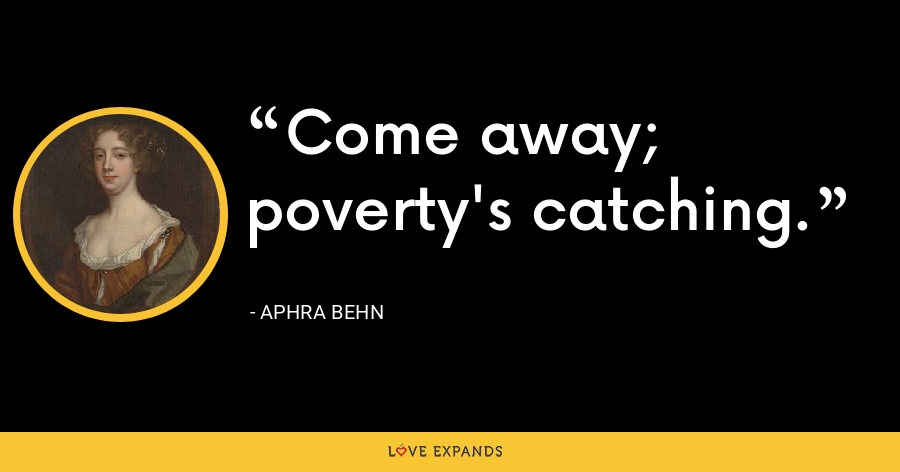 Come away; poverty's catching. - Aphra Behn