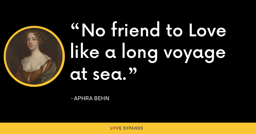 No friend to Love like a long voyage at sea. - Aphra Behn