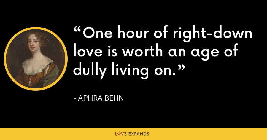 One hour of right-down love is worth an age of dully living on. - Aphra Behn