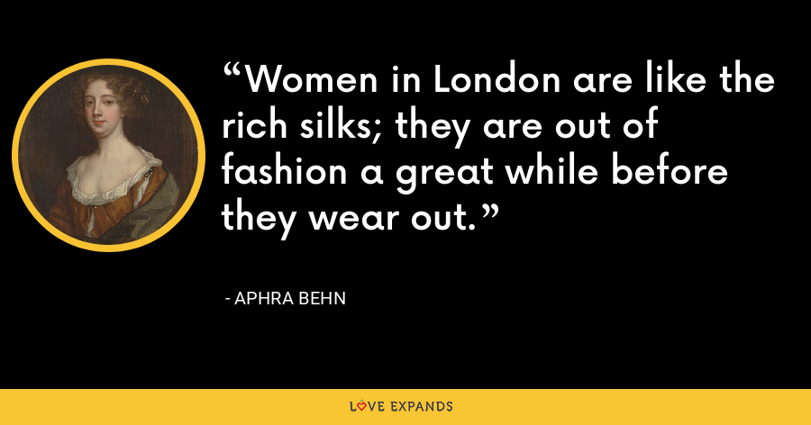 Women in London are like the rich silks; they are out of fashion a great while before they wear out. - Aphra Behn