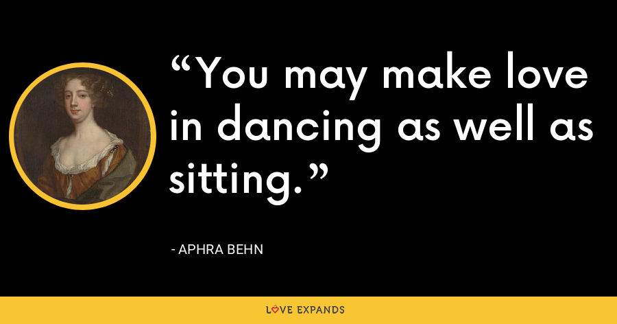 You may make love in dancing as well as sitting. - Aphra Behn