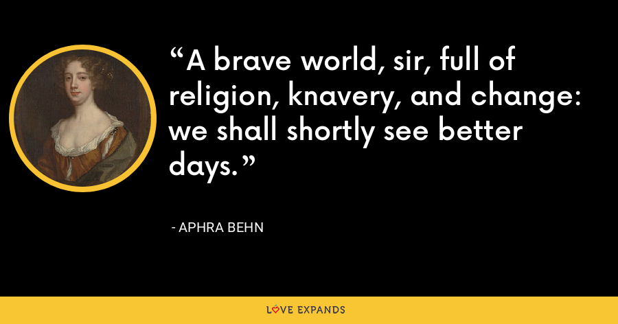 A brave world, sir, full of religion, knavery, and change: we shall shortly see better days. - Aphra Behn
