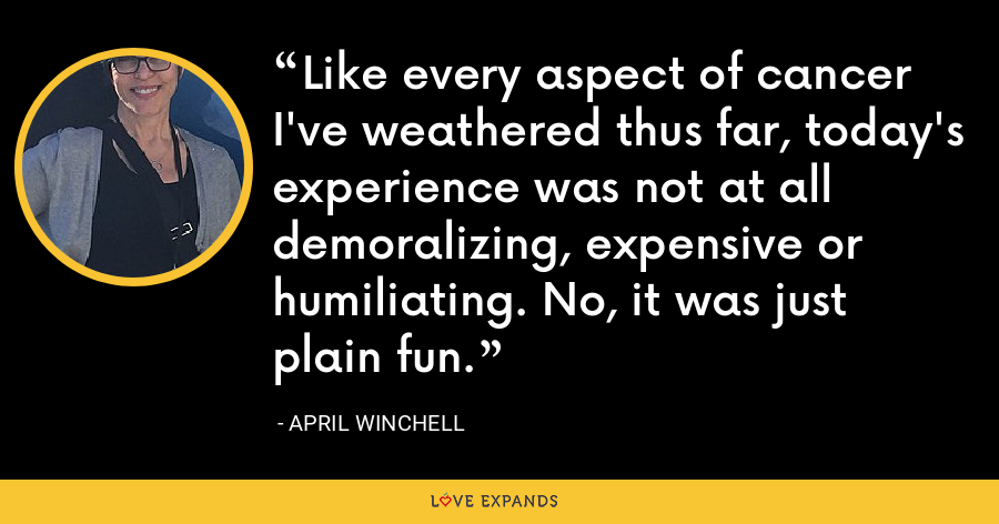 Like every aspect of cancer I've weathered thus far, today's experience was not at all demoralizing, expensive or humiliating. No, it was just plain fun. - April Winchell