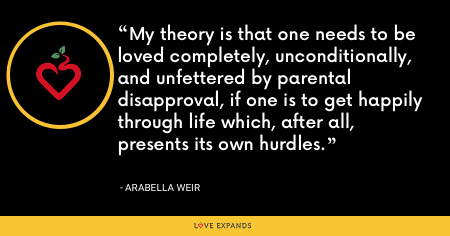 My theory is that one needs to be loved completely, unconditionally, and unfettered by parental disapproval, if one is to get happily through life which, after all, presents its own hurdles. - Arabella Weir