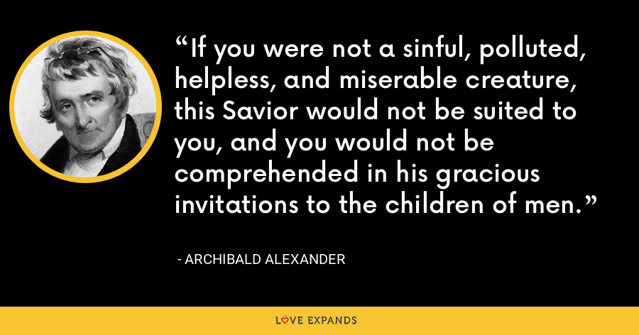 If you were not a sinful, polluted, helpless, and miserable creature, this Savior would not be suited to you, and you would not be comprehended in his gracious invitations to the children of men. - Archibald Alexander