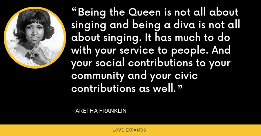 Being the Queen is not all about singing and being a diva is not all about singing. It has much to do with your service to people. And your social contributions to your community and your civic contributions as well. - Aretha Franklin