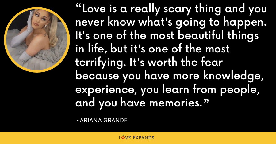 Love is a really scary thing and you never know what's going to happen. It's one of the most beautiful things in life, but it's one of the most terrifying. It's worth the fear because you have more knowledge, experience, you learn from people, and you have memories. - Ariana Grande