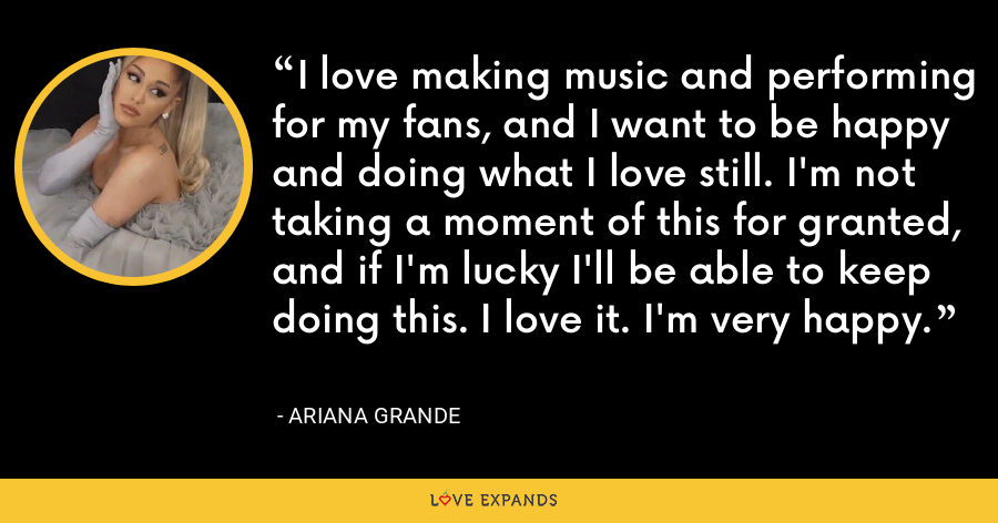 I love making music and performing for my fans, and I want to be happy and doing what I love still. I'm not taking a moment of this for granted, and if I'm lucky I'll be able to keep doing this. I love it. I'm very happy. - Ariana Grande