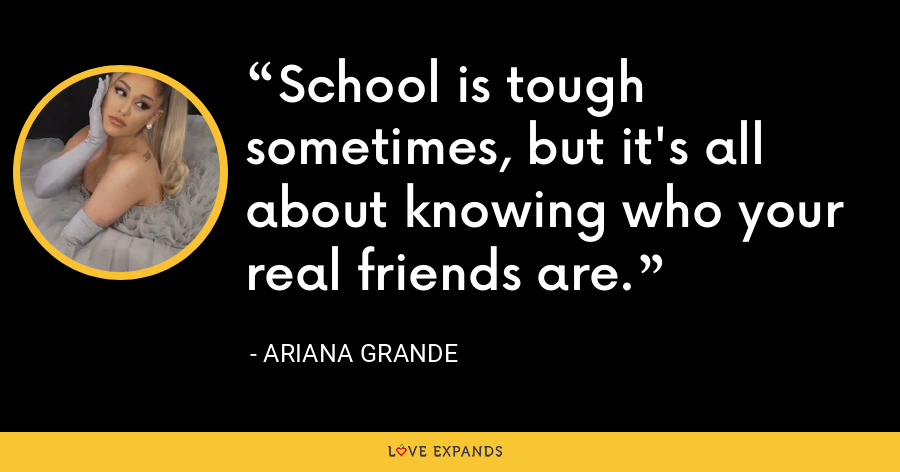School is tough sometimes, but it's all about knowing who your real friends are. - Ariana Grande