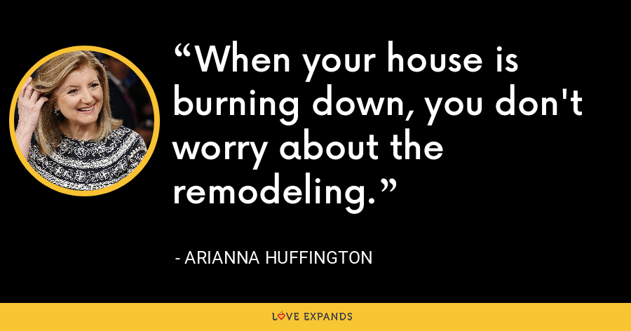When your house is burning down, you don't worry about the remodeling. - Arianna Huffington