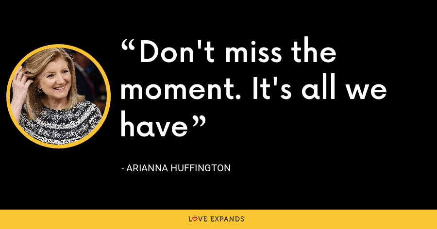 Don't miss the moment. It's all we have - Arianna Huffington