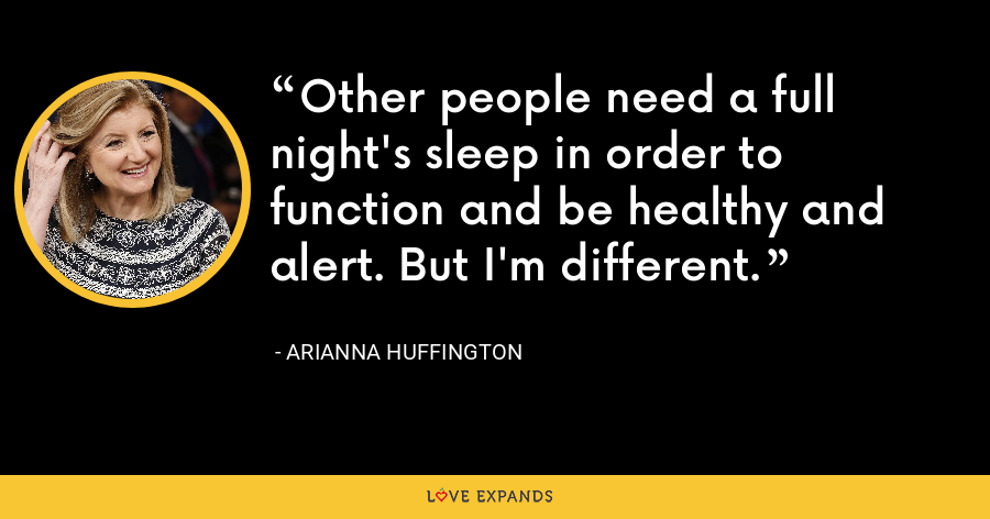 Other people need a full night's sleep in order to function and be healthy and alert. But I'm different. - Arianna Huffington
